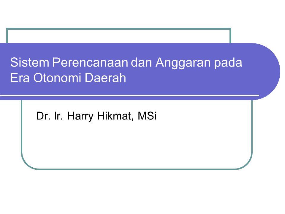 Sistem Perencanaan dan Anggaran pada Era Otonomi Daerah Dr. Ir. Harry Hikmat, MSi