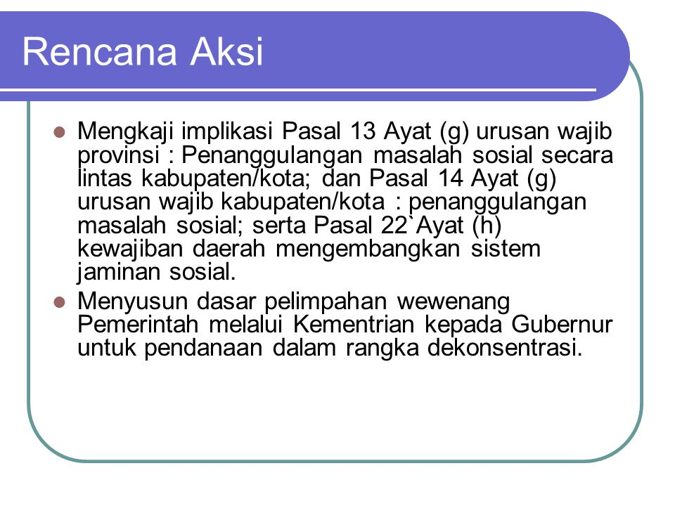 Rencana Aksi Mengkaji implikasi Pasal 13 Ayat (g) urusan wajib provinsi : Penanggulangan masalah sosial secara lintas kabupaten/kota; dan Pasal 14 Aya
