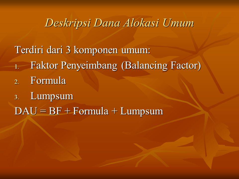 Deskripsi Dana Alokasi Umum Terdiri dari 3 komponen umum: 1. Faktor Penyeimbang (Balancing Factor) 2. Formula 3. Lumpsum DAU = BF + Formula + Lumpsum