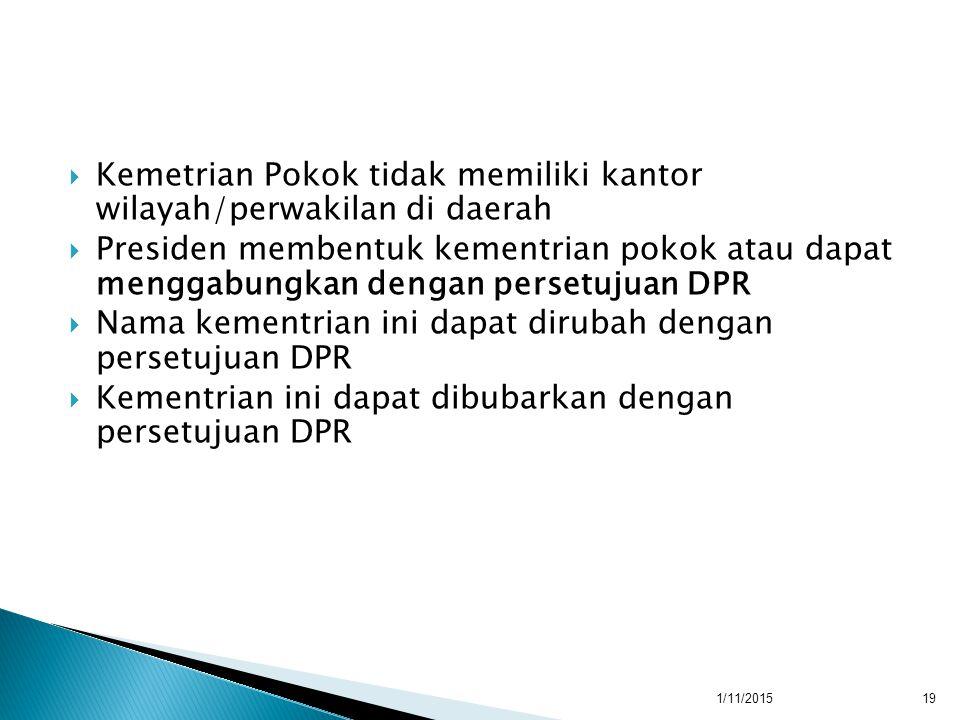  Kemetrian Pokok tidak memiliki kantor wilayah/perwakilan di daerah  Presiden membentuk kementrian pokok atau dapat menggabungkan dengan persetujuan DPR  Nama kementrian ini dapat dirubah dengan persetujuan DPR  Kementrian ini dapat dibubarkan dengan persetujuan DPR 1/11/201519