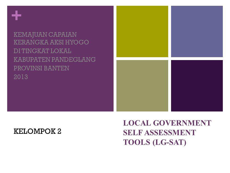 + LOCAL GOVERNMENT SELF ASSESSMENT TOOLS (LG-SAT) KEMAJUAN CAPAIAN KERANGKA AKSI HYOGO DI TINGKAT LOKAL KABUPATEN PANDEGLANG PROVINSI BANTEN 2013 KELOMPOK 2