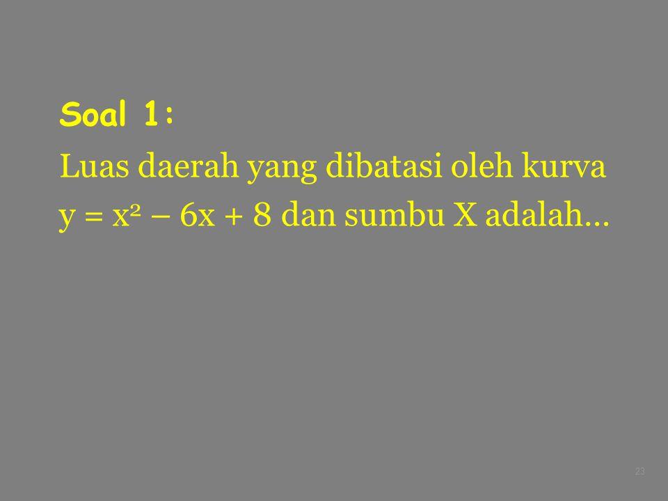 23 Soal 1: Luas daerah yang dibatasi oleh kurva y = x 2 – 6x + 8 dan sumbu X adalah…