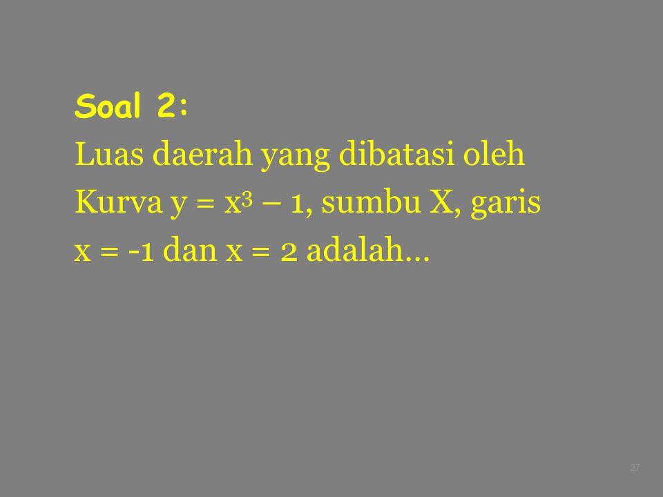 27 Soal 2: Luas daerah yang dibatasi oleh Kurva y = x 3 – 1, sumbu X, garis x = -1 dan x = 2 adalah…