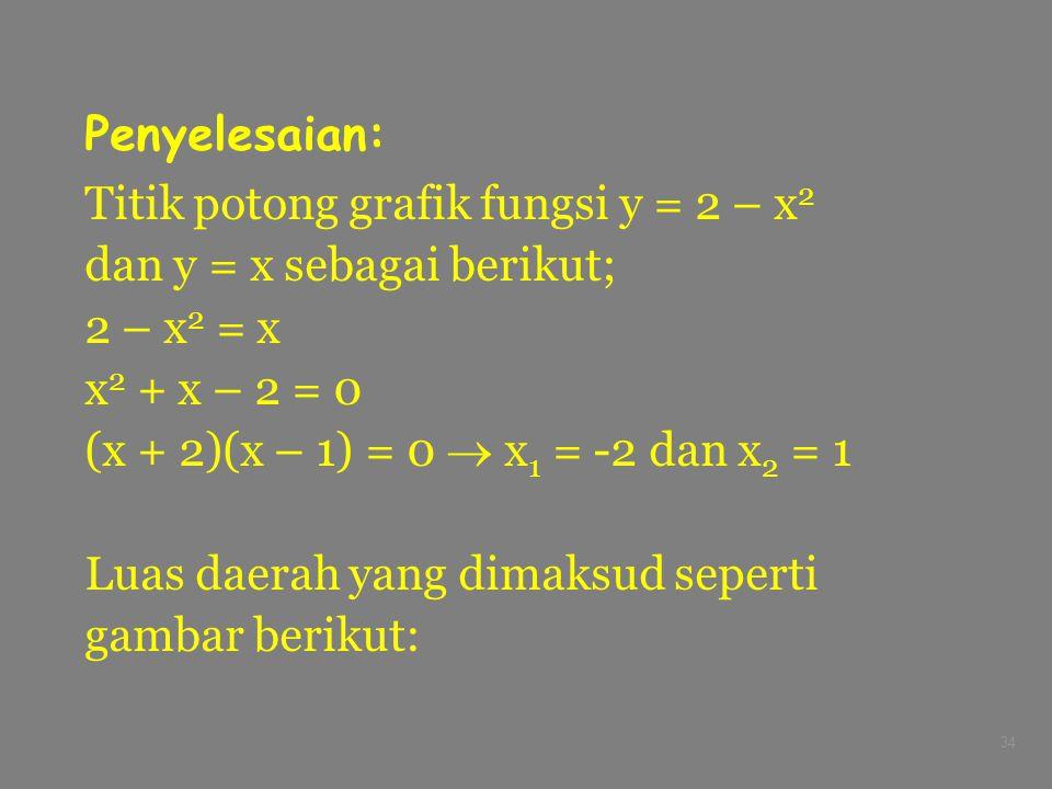34 Penyelesaian: Titik potong grafik fungsi y = 2 – x 2 dan y = x sebagai berikut; 2 – x 2 = x x 2 + x – 2 = 0 (x + 2)(x – 1) = 0  x 1 = -2 dan x 2 =