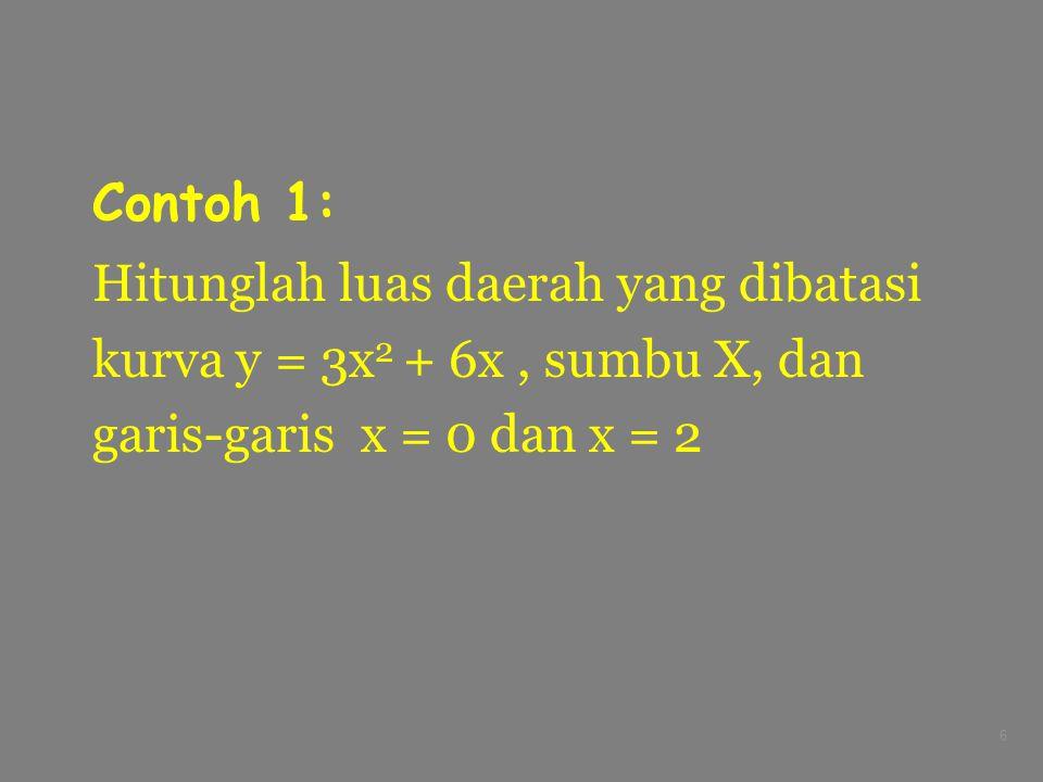 6 Contoh 1: Hitunglah luas daerah yang dibatasi kurva y = 3x 2 + 6x, sumbu X, dan garis-garis x = 0 dan x = 2