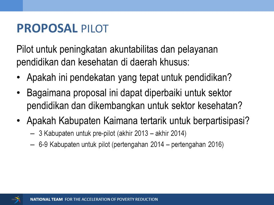 NATIONAL TEAM FOR THE ACCELERATION OF POVERTY REDUCTION PROPOSAL PILOT Pilot untuk peningkatan akuntabilitas dan pelayanan pendidikan dan kesehatan di daerah khusus: Apakah ini pendekatan yang tepat untuk pendidikan.