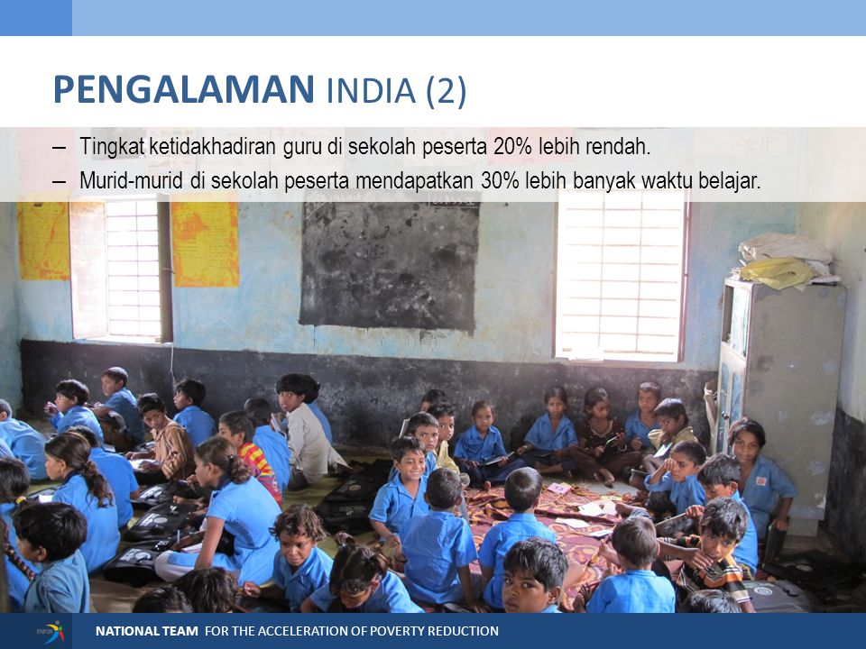 NATIONAL TEAM FOR THE ACCELERATION OF POVERTY REDUCTION PENGALAMAN INDIA (2) – Tingkat ketidakhadiran guru di sekolah peserta 20% lebih rendah. – Muri
