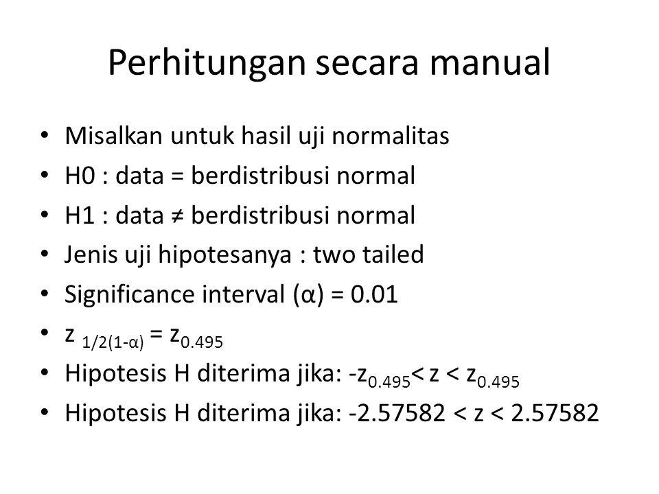 Perhitungan secara manual Misalkan untuk hasil uji normalitas H0 : data = berdistribusi normal H1 : data ≠ berdistribusi normal Jenis uji hipotesanya