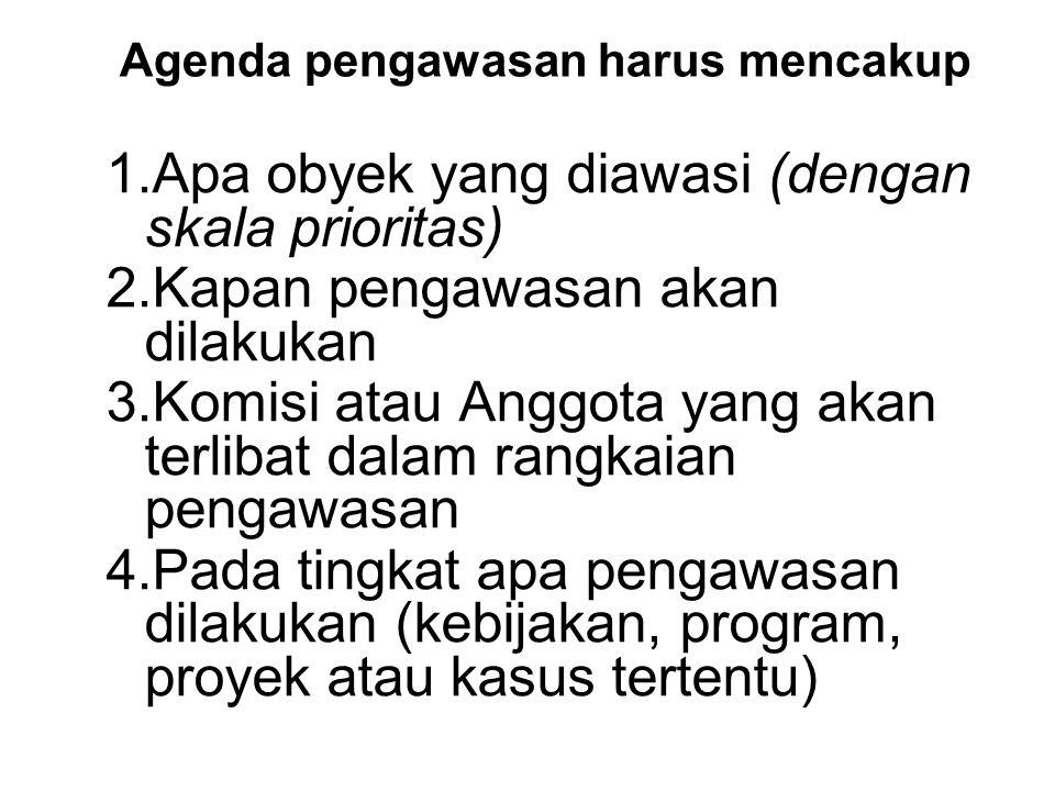Agenda pengawasan harus mencakup 1.Apa obyek yang diawasi (dengan skala prioritas) 2.Kapan pengawasan akan dilakukan 3.Komisi atau Anggota yang akan t