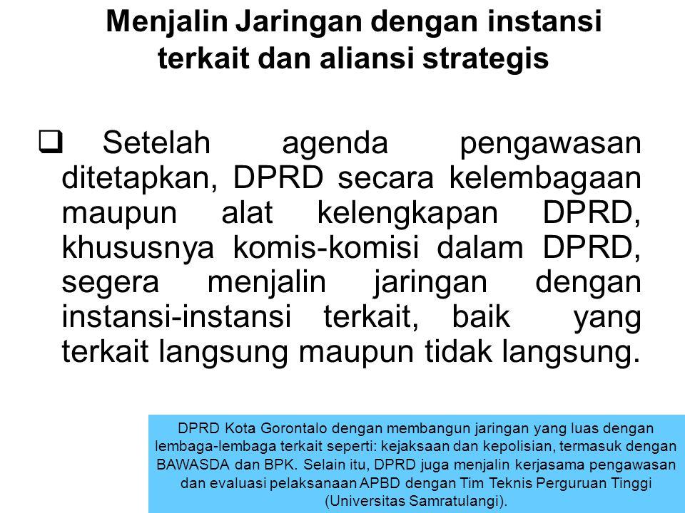 Menjalin Jaringan dengan instansi terkait dan aliansi strategis  Setelah agenda pengawasan ditetapkan, DPRD secara kelembagaan maupun alat kelengkapa
