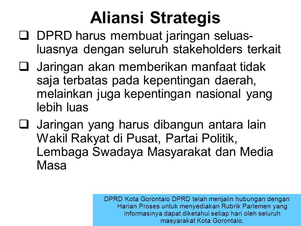 Aliansi Strategis  DPRD harus membuat jaringan seluas- luasnya dengan seluruh stakeholders terkait  Jaringan akan memberikan manfaat tidak saja terb