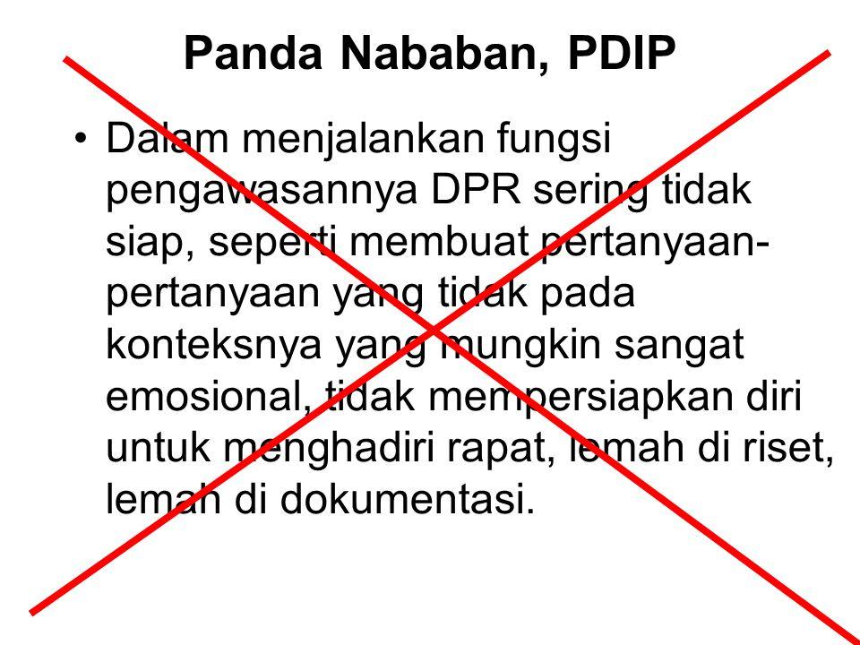 Panda Nababan, PDIP Dalam menjalankan fungsi pengawasannya DPR sering tidak siap, seperti membuat pertanyaan- pertanyaan yang tidak pada konteksnya ya