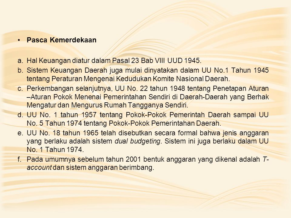 Pasca Kemerdekaan a.Hal Keuangan diatur dalam Pasal 23 Bab VIII UUD 1945. b.Sistem Keuangan Daerah juga mulai dinyatakan dalam UU No.1 Tahun 1945 tent