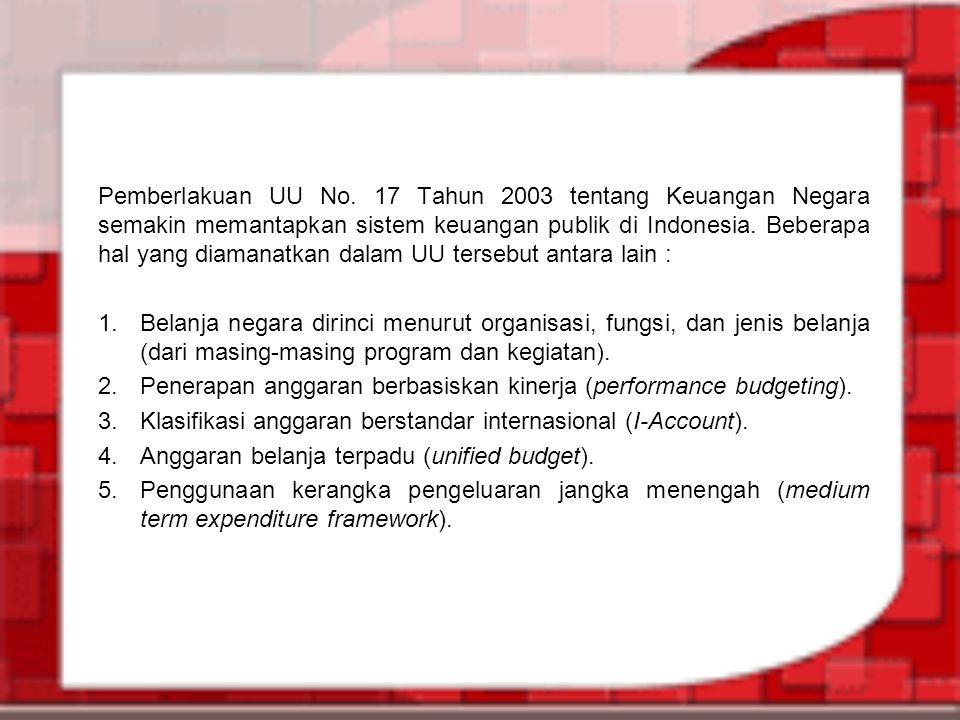 Pemberlakuan UU No. 17 Tahun 2003 tentang Keuangan Negara semakin memantapkan sistem keuangan publik di Indonesia. Beberapa hal yang diamanatkan dalam