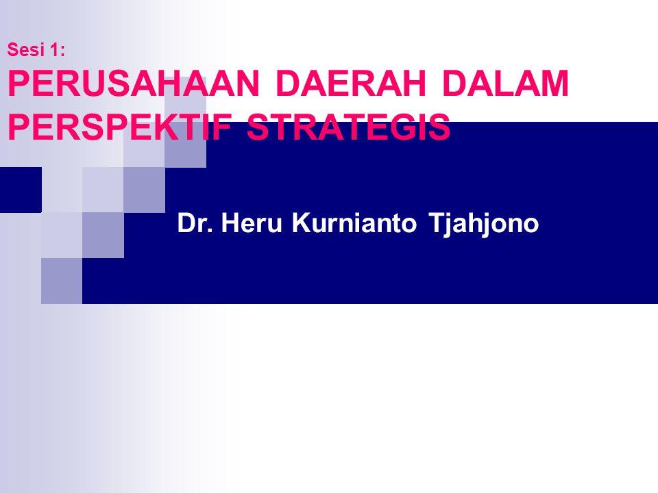 Sesi 1: PERUSAHAAN DAERAH DALAM PERSPEKTIF STRATEGIS Dr. Heru Kurnianto Tjahjono