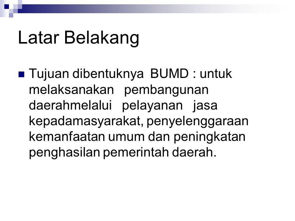 Latar Belakang Tujuan dibentuknya BUMD : untuk melaksanakan pembangunan daerahmelalui pelayanan jasa kepadamasyarakat, penyelenggaraan kemanfaatan umu