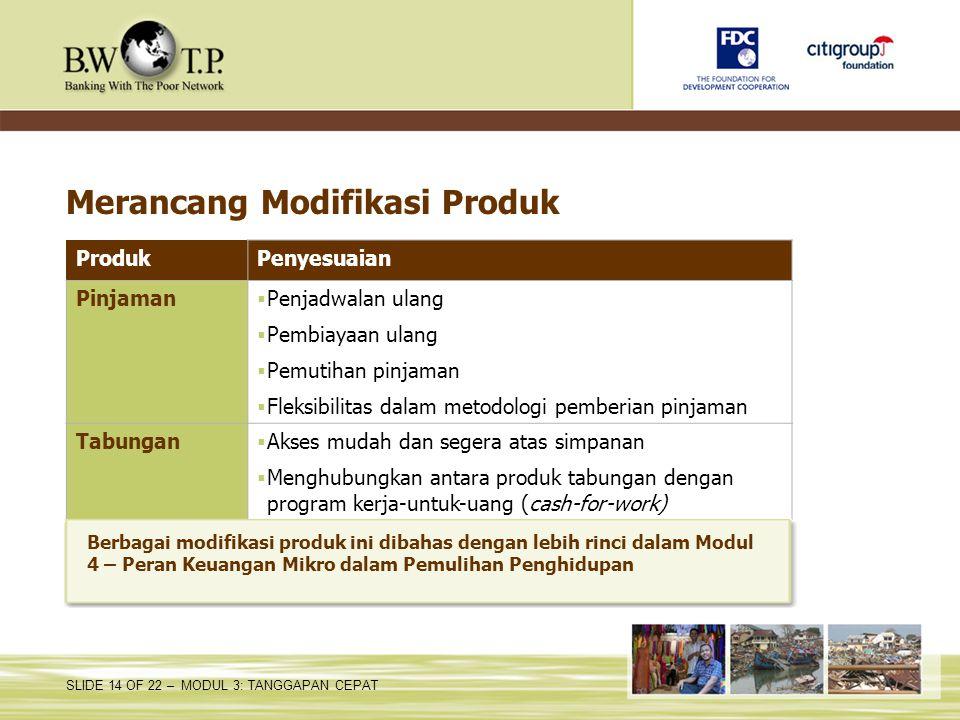 SLIDE 14 OF 22 – MODUL 3: TANGGAPAN CEPAT Merancang Modifikasi Produk ProdukPenyesuaian Pinjaman  Penjadwalan ulang  Pembiayaan ulang  Pemutihan pi