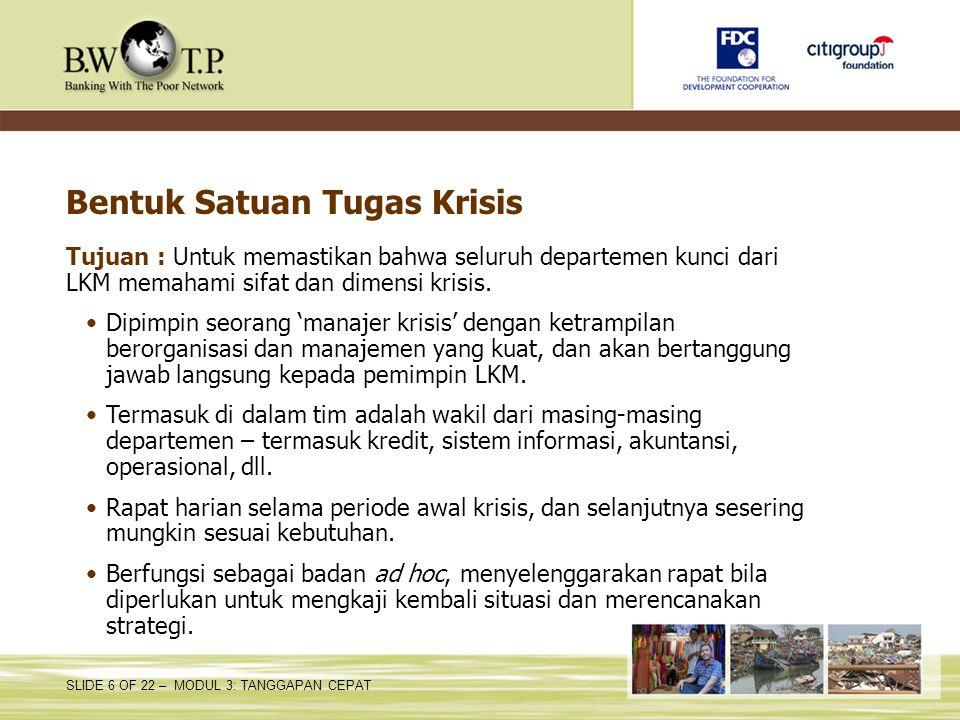 SLIDE 6 OF 22 – MODUL 3: TANGGAPAN CEPAT Bentuk Satuan Tugas Krisis Tujuan : Untuk memastikan bahwa seluruh departemen kunci dari LKM memahami sifat d