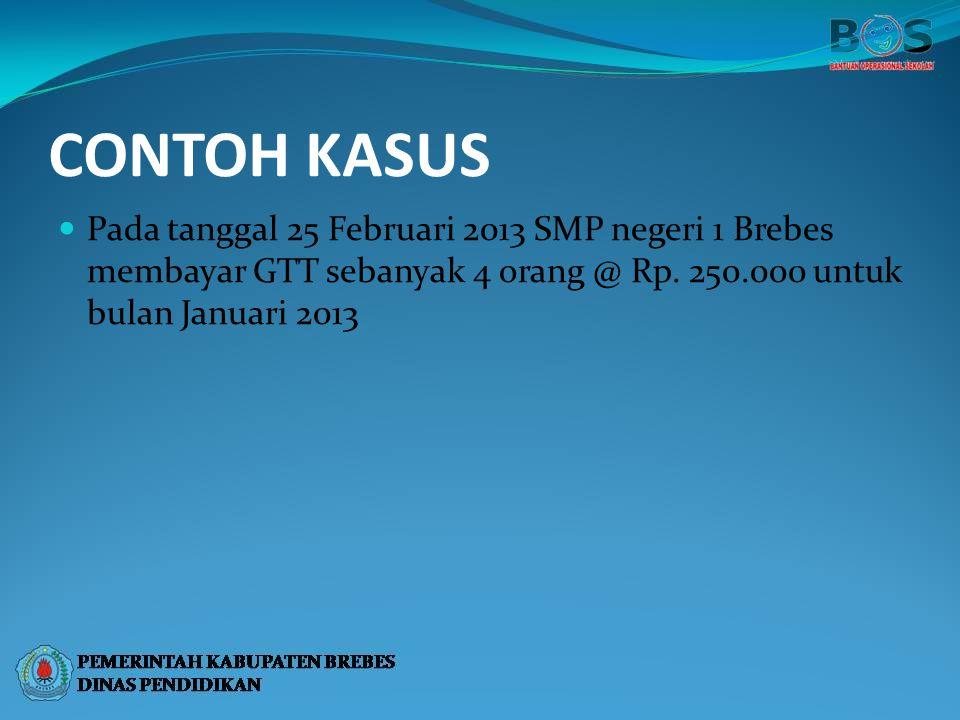 CONTOH KASUS Pada tanggal 25 Februari 2013 SMP negeri 1 Brebes membayar GTT sebanyak 4 orang @ Rp. 250.000 untuk bulan Januari 2013