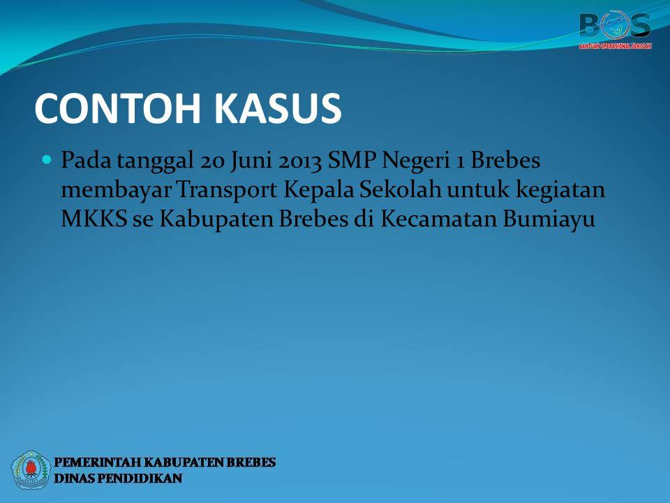 CONTOH KASUS Pada tanggal 20 Juni 2013 SMP Negeri 1 Brebes membayar Transport Kepala Sekolah untuk kegiatan MKKS se Kabupaten Brebes di Kecamatan Bumi