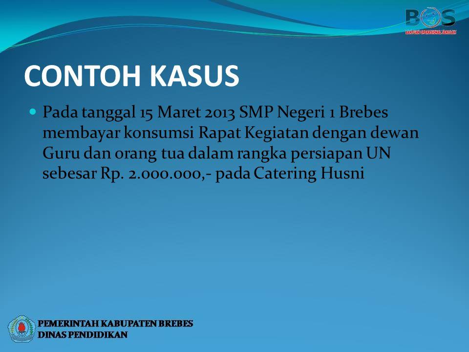 CONTOH KASUS Pada tanggal 15 Maret 2013 SMP Negeri 1 Brebes membayar konsumsi Rapat Kegiatan dengan dewan Guru dan orang tua dalam rangka persiapan UN