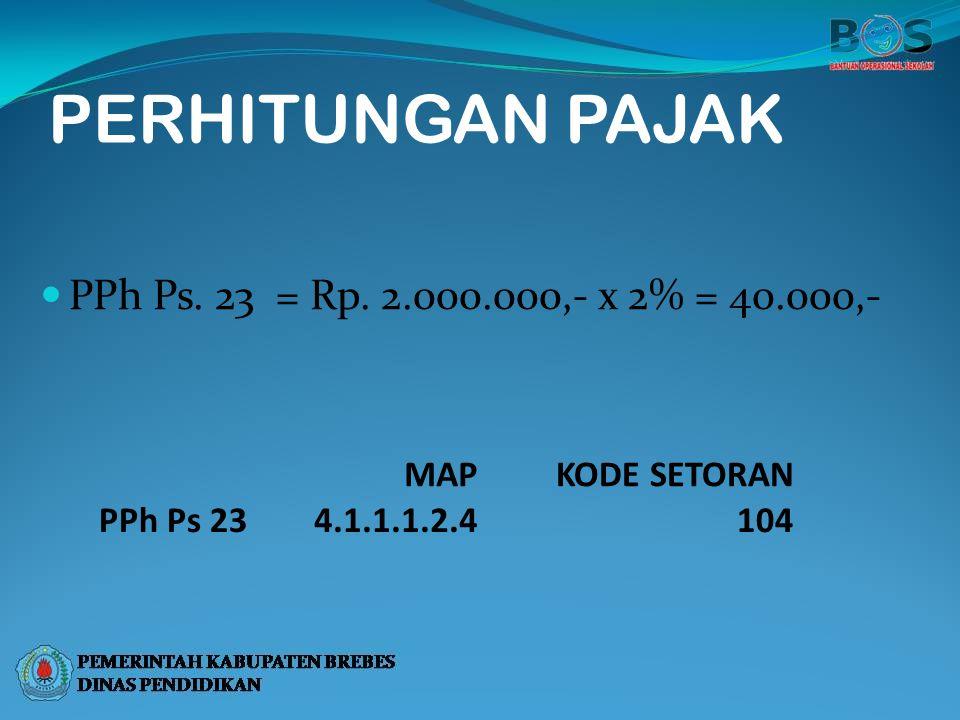 PERHITUNGAN PAJAK PPh Ps. 23 = Rp. 2.000.000,- x 2% = 40.000,- MAPKODE SETORAN PPh Ps 234.1.1.1.2.4104