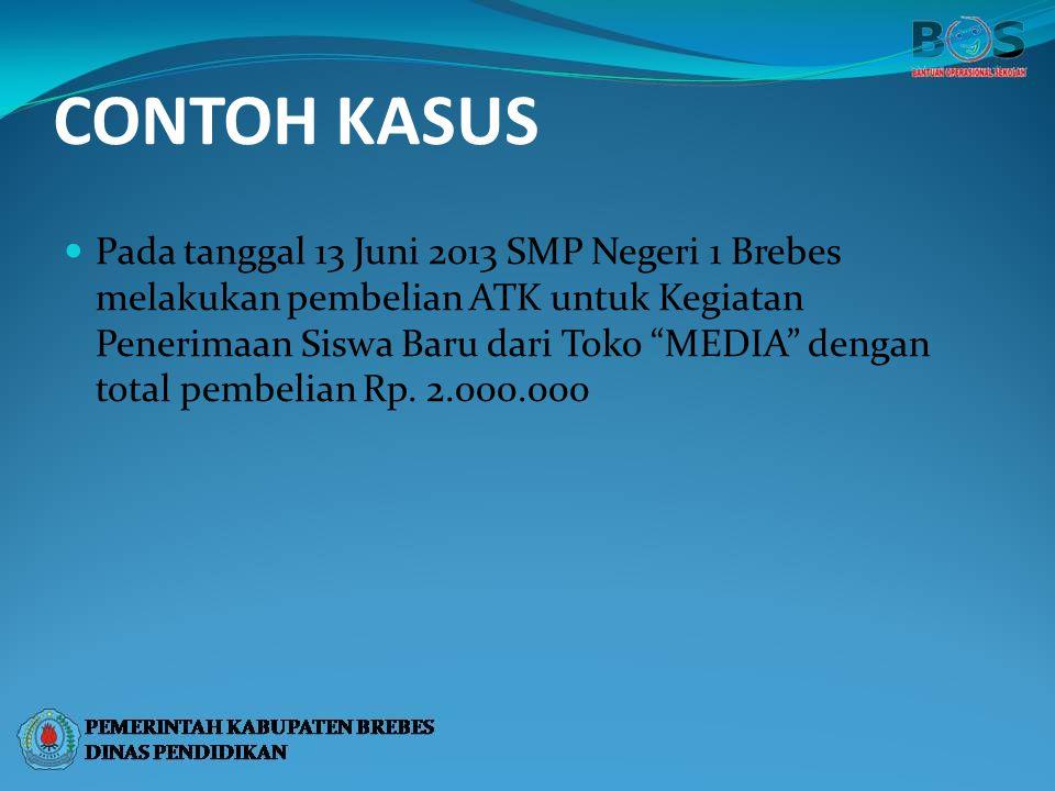 """CONTOH KASUS Pada tanggal 13 Juni 2013 SMP Negeri 1 Brebes melakukan pembelian ATK untuk Kegiatan Penerimaan Siswa Baru dari Toko """"MEDIA"""" dengan total"""