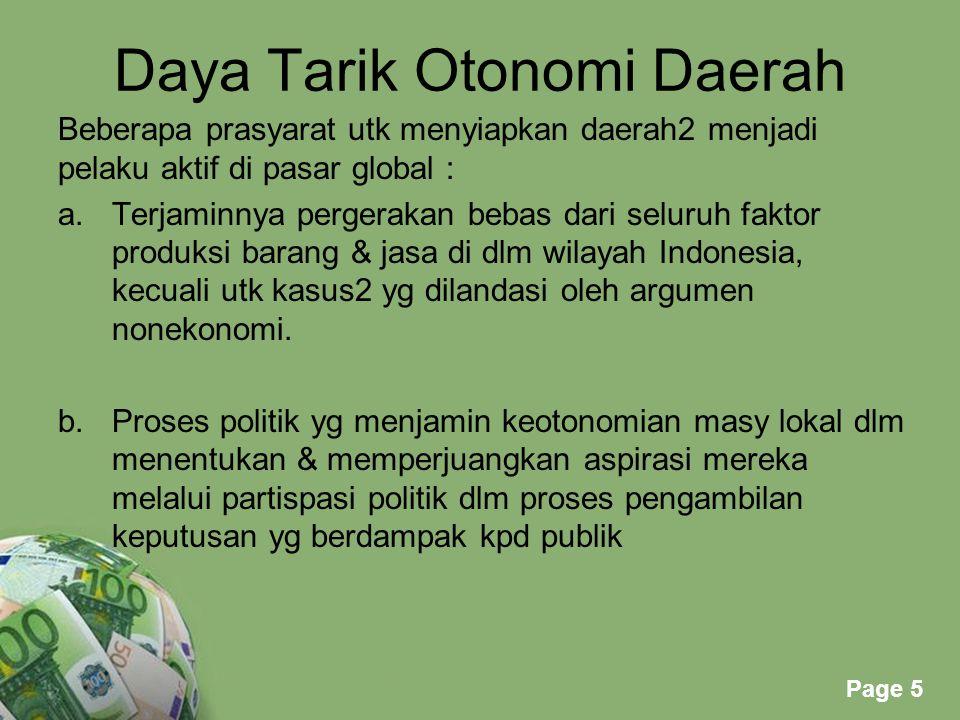Page 5 Daya Tarik Otonomi Daerah Beberapa prasyarat utk menyiapkan daerah2 menjadi pelaku aktif di pasar global : a.Terjaminnya pergerakan bebas dari seluruh faktor produksi barang & jasa di dlm wilayah Indonesia, kecuali utk kasus2 yg dilandasi oleh argumen nonekonomi.