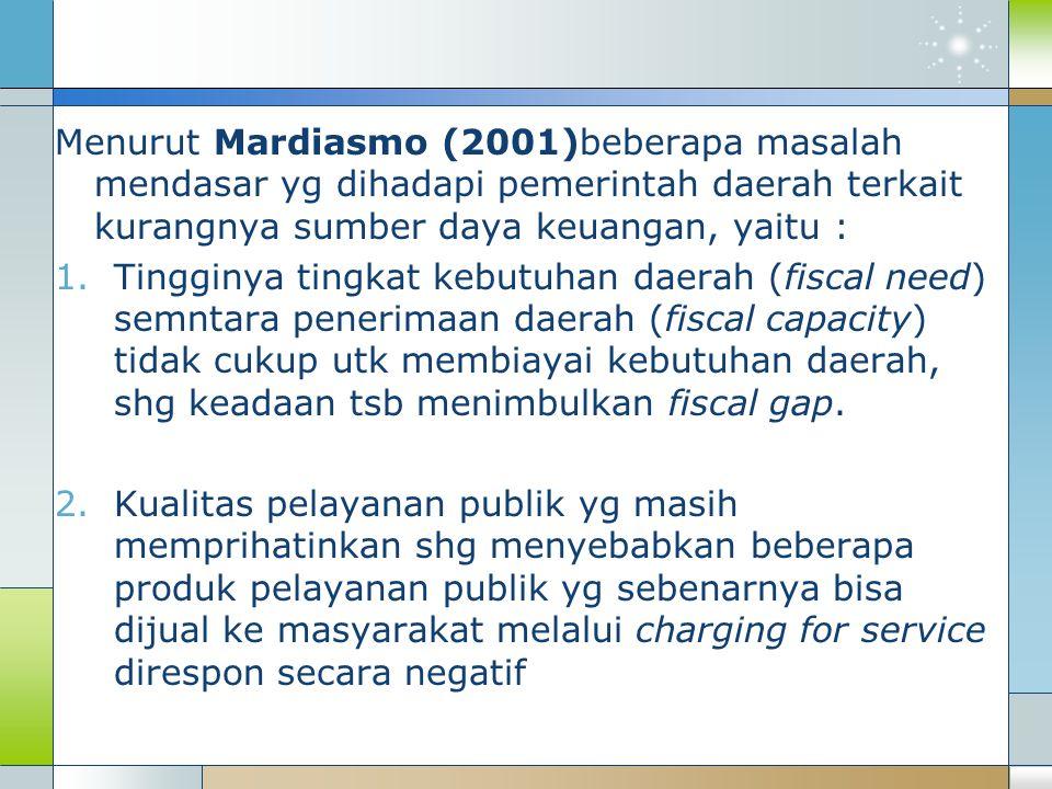 Menurut Mardiasmo (2001)beberapa masalah mendasar yg dihadapi pemerintah daerah terkait kurangnya sumber daya keuangan, yaitu : 1.Tingginya tingkat kebutuhan daerah (fiscal need) semntara penerimaan daerah (fiscal capacity) tidak cukup utk membiayai kebutuhan daerah, shg keadaan tsb menimbulkan fiscal gap.