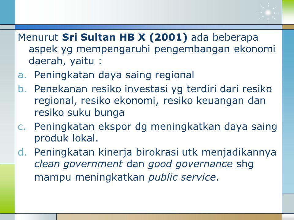 Menurut Sri Sultan HB X (2001) ada beberapa aspek yg mempengaruhi pengembangan ekonomi daerah, yaitu : a.Peningkatan daya saing regional b.Penekanan resiko investasi yg terdiri dari resiko regional, resiko ekonomi, resiko keuangan dan resiko suku bunga c.Peningkatan ekspor dg meningkatkan daya saing produk lokal.