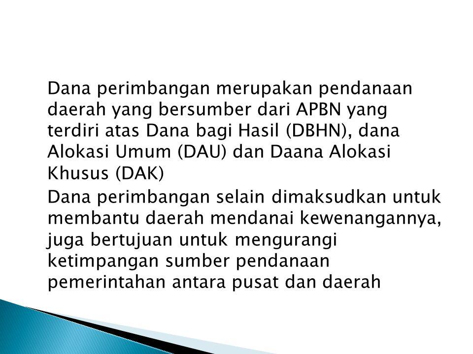 Dana perimbangan merupakan pendanaan daerah yang bersumber dari APBN yang terdiri atas Dana bagi Hasil (DBHN), dana Alokasi Umum (DAU) dan Daana Aloka