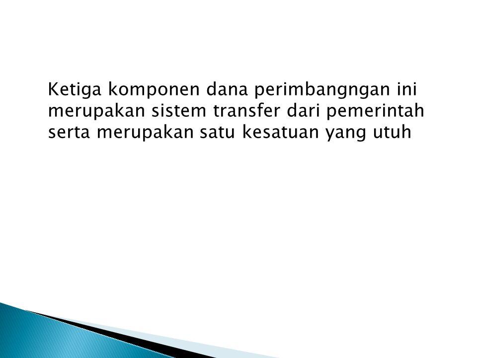 Ketiga komponen dana perimbangngan ini merupakan sistem transfer dari pemerintah serta merupakan satu kesatuan yang utuh