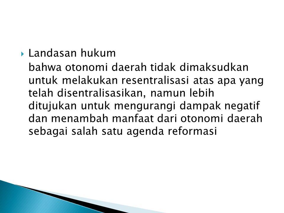  Landasan hukum bahwa otonomi daerah tidak dimaksudkan untuk melakukan resentralisasi atas apa yang telah disentralisasikan, namun lebih ditujukan un