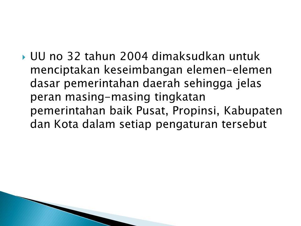  UU no 32 tahun 2004 dimaksudkan untuk menciptakan keseimbangan elemen-elemen dasar pemerintahan daerah sehingga jelas peran masing-masing tingkatan