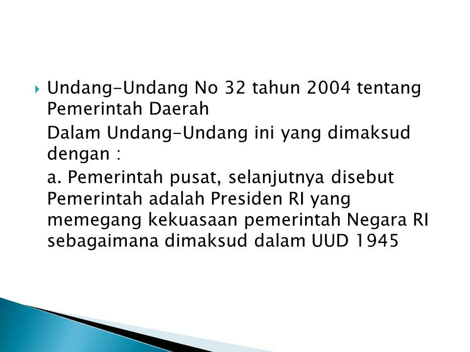  Undang-Undang No 32 tahun 2004 tentang Pemerintah Daerah Dalam Undang-Undang ini yang dimaksud dengan : a. Pemerintah pusat, selanjutnya disebut Pem