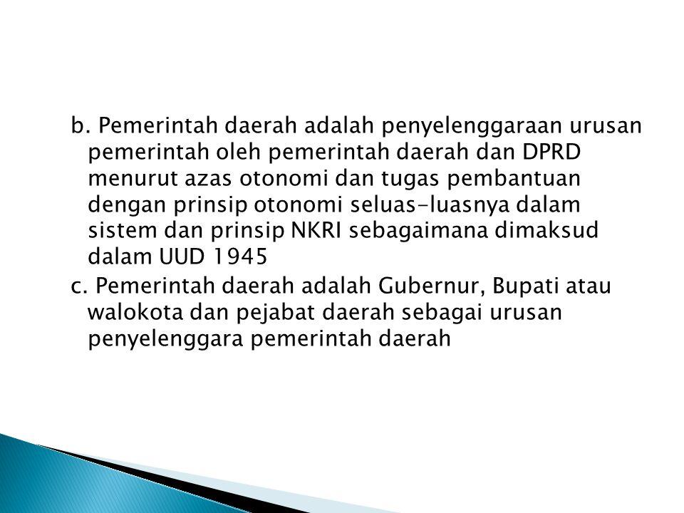 b. Pemerintah daerah adalah penyelenggaraan urusan pemerintah oleh pemerintah daerah dan DPRD menurut azas otonomi dan tugas pembantuan dengan prinsip