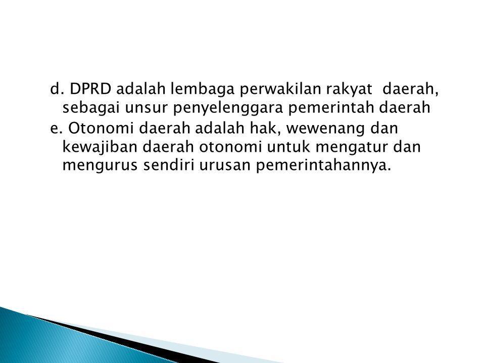 d. DPRD adalah lembaga perwakilan rakyat daerah, sebagai unsur penyelenggara pemerintah daerah e. Otonomi daerah adalah hak, wewenang dan kewajiban da