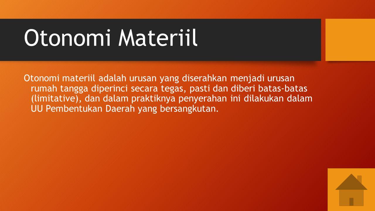 Otonomi Materiil Otonomi materiil adalah urusan yang diserahkan menjadi urusan rumah tangga diperinci secara tegas, pasti dan diberi batas-batas (limi