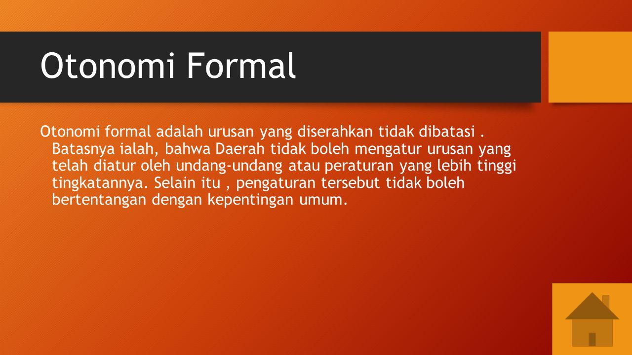 Otonomi Formal Otonomi formal adalah urusan yang diserahkan tidak dibatasi. Batasnya ialah, bahwa Daerah tidak boleh mengatur urusan yang telah diatur