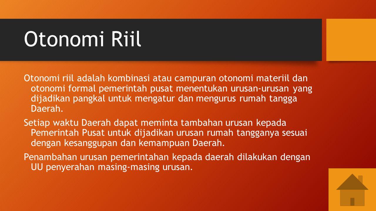 Otonomi Riil Otonomi riil adalah kombinasi atau campuran otonomi materiil dan otonomi formal pemerintah pusat menentukan urusan-urusan yang dijadikan