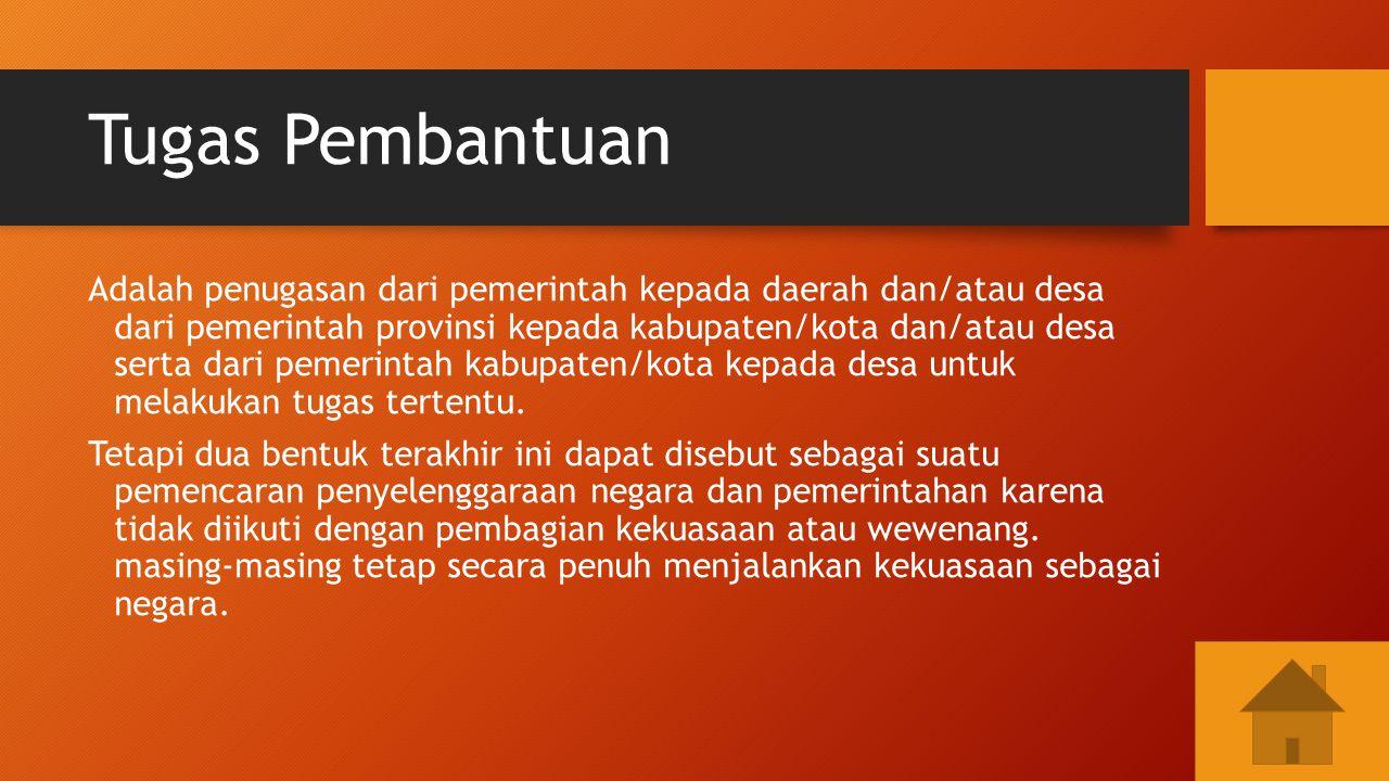 Tugas Pembantuan Adalah penugasan dari pemerintah kepada daerah dan/atau desa dari pemerintah provinsi kepada kabupaten/kota dan/atau desa serta dari