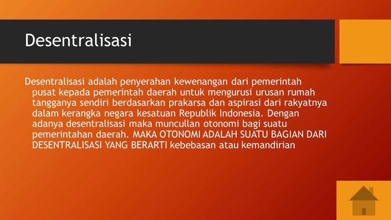 Desentralisasi Desentralisasi adalah penyerahan kewenangan dari pemerintah pusat kepada pemerintah daerah untuk mengurusi urusan rumah tangganya sendi