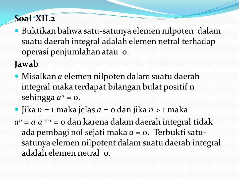 Soal XII.2 Buktikan bahwa satu-satunya elemen nilpoten dalam suatu daerah integral adalah elemen netral terhadap operasi penjumlahan atau 0. Jawab Mis