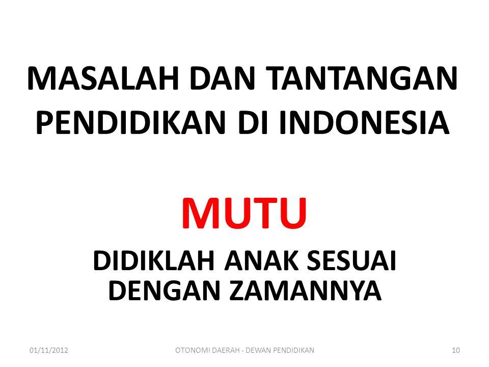 MASALAH DAN TANTANGAN PENDIDIKAN DI INDONESIA MUTU DIDIKLAH ANAK SESUAI DENGAN ZAMANNYA 01/11/201210OTONOMI DAERAH - DEWAN PENDIDIKAN