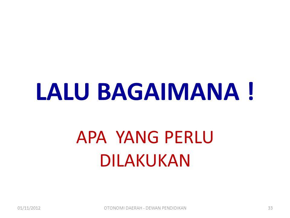 LALU BAGAIMANA ! APA YANG PERLU DILAKUKAN 01/11/201233OTONOMI DAERAH - DEWAN PENDIDIKAN
