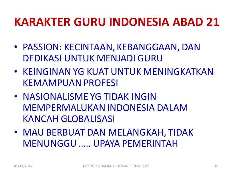 KARAKTER GURU INDONESIA ABAD 21 PASSION: KECINTAAN, KEBANGGAAN, DAN DEDIKASI UNTUK MENJADI GURU KEINGINAN YG KUAT UNTUK MENINGKATKAN KEMAMPUAN PROFESI NASIONALISME YG TIDAK INGIN MEMPERMALUKAN INDONESIA DALAM KANCAH GLOBALISASI MAU BERBUAT DAN MELANGKAH, TIDAK MENUNGGU …..