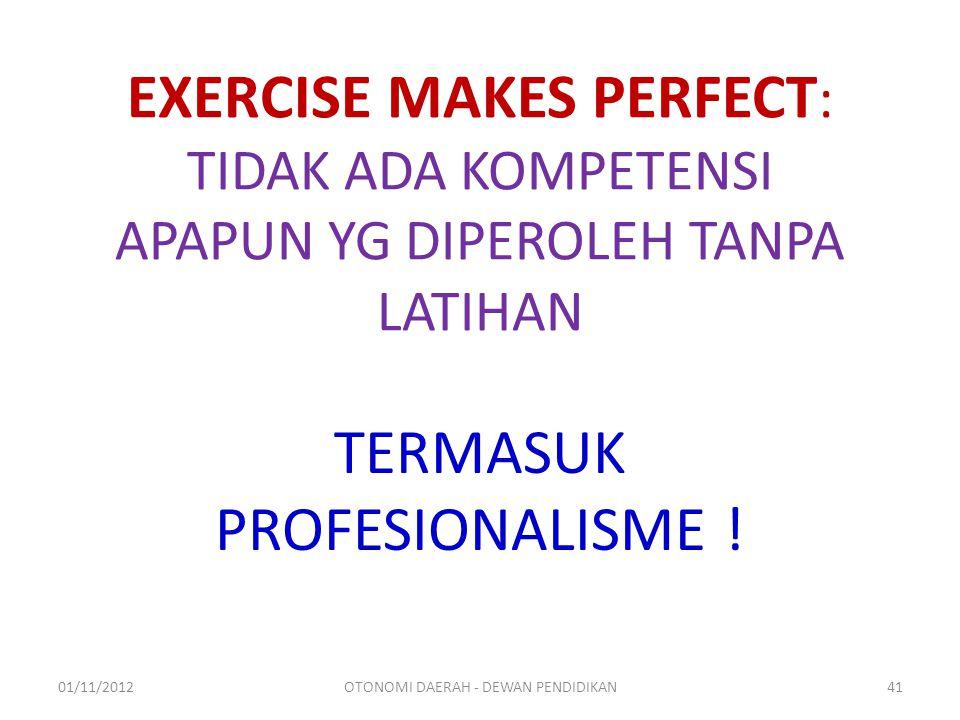 EXERCISE MAKES PERFECT : TIDAK ADA KOMPETENSI APAPUN YG DIPEROLEH TANPA LATIHAN TERMASUK PROFESIONALISME .