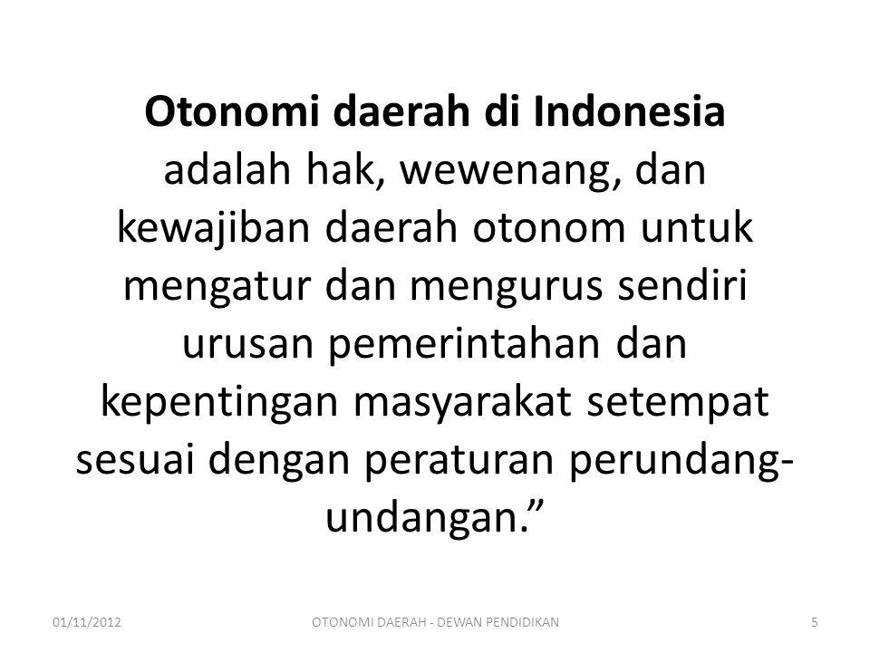 Otonomi daerah di Indonesia adalah hak, wewenang, dan kewajiban daerah otonom untuk mengatur dan mengurus sendiri urusan pemerintahan dan kepentingan masyarakat setempat sesuai dengan peraturan perundang- undangan. 01/11/20125OTONOMI DAERAH - DEWAN PENDIDIKAN