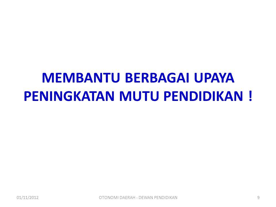 MEMBANTU BERBAGAI UPAYA PENINGKATAN MUTU PENDIDIKAN ! 01/11/2012OTONOMI DAERAH - DEWAN PENDIDIKAN9