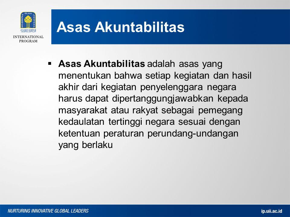 Asas Akuntabilitas  Asas Akuntabilitas adalah asas yang menentukan bahwa setiap kegiatan dan hasil akhir dari kegiatan penyelenggara negara harus dapat dipertanggungjawabkan kepada masyarakat atau rakyat sebagai pemegang kedaulatan tertinggi negara sesuai dengan ketentuan peraturan perundang-undangan yang berlaku